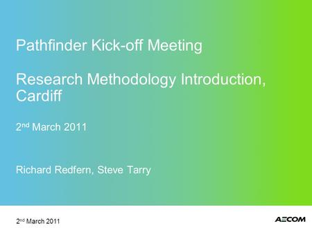 Pathfinder Kick-off Meeting Research Methodology Introduction, Cardiff 2 nd March 2011 Richard Redfern, Steve Tarry 2 nd March 2011.