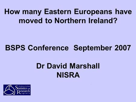 How many Eastern Europeans have moved to Northern Ireland? BSPS Conference September 2007 Dr David Marshall NISRA.