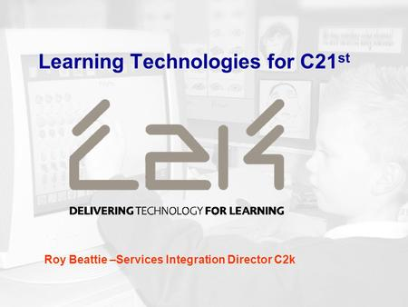 Learning Technologies for C21 st Roy Beattie –Services Integration Director C2k.