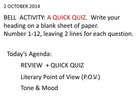 2 OCTOBER 2014 BELL ACTIVITY: A QUICK QUIZ. Write your heading on a blank sheet of paper. Number 1-12, leaving 2 lines for each question. Today's Agenda: