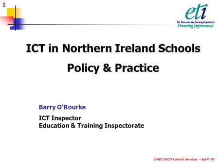 1 CMEC OECD Canada Seminar – April -02 ICT in Northern Ireland Schools Policy & Practice Barry O'Rourke ICT Inspector Education & Training Inspectorate.