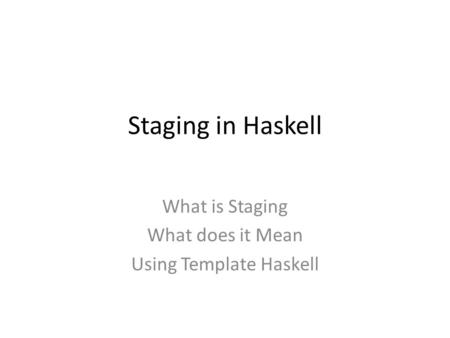 Staging in Haskell What is Staging What does it Mean Using Template Haskell.