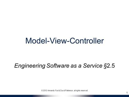 Model-View-Controller Engineering Software as a Service §2.5 1 © 2013 Armando Fox & David Patterson, all rights reserved.