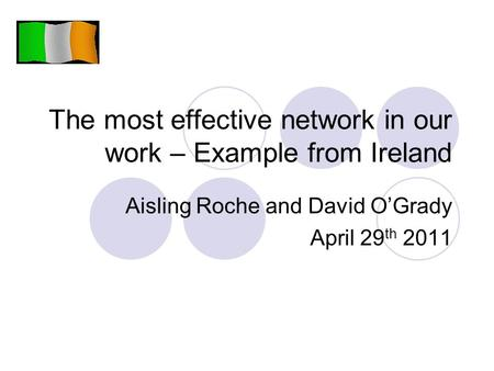 The most effective network in our work – Example from Ireland Aisling Roche and David O'Grady April 29 th 2011.