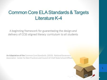 1 Common Core ELA Standards & Targets Literature K-4 A beginning framework for guaranteeing the design and delivery of CCSS aligned literacy curriculum.