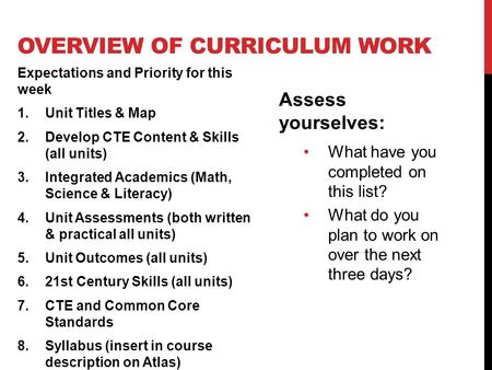 OVERVIEW OF CURRICULUM WORK Expectations and Priority for this week 1.Unit Titles & Map 2.Develop CTE Content & Skills (all units) 3.Integrated Academics.
