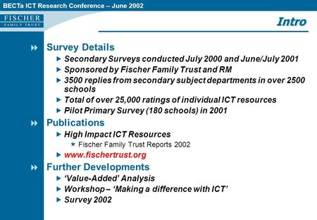 BECTa ICT Research Conference – June 2002 Intro  Survey Details  Secondary Surveys conducted July 2000 and June/July 2001  Sponsored by Fischer Family.
