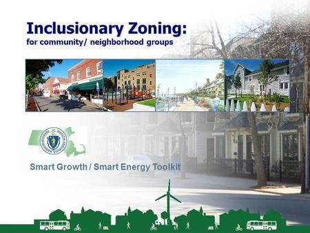 Smart Growth / Smart Energy Toolkit Inclusionary Zoning Inclusionary Zoning: for community/ neighborhood groups Smart Growth / Smart Energy Toolkit.