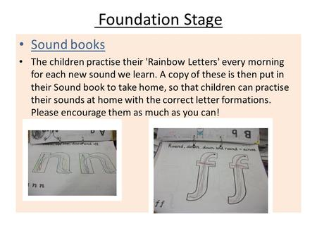 Foundation Stage Sound books The children practise their 'Rainbow Letters' every morning for each new sound we learn. A copy of these is then put in their.