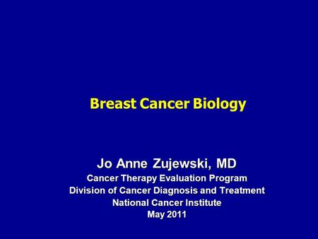 Jo Anne Zujewski, MD Cancer Therapy Evaluation Program Division of Cancer Diagnosis and Treatment National Cancer Institute May 2011 Breast Cancer Biology.