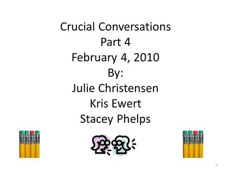 Crucial Conversations Part 4 February 4, 2010 By: Julie Christensen Kris Ewert Stacey Phelps 1.