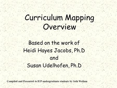 Curriculum Mapping Overview Based on the work of Heidi Hayes Jacobs, Ph.D and Susan Udelhofen, Ph.D Compiled and Presented to IUP undergraduate students.