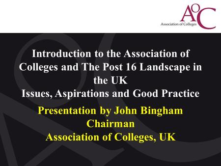 Click to edit Master title style Introduction to the Association of Colleges and The Post 16 Landscape in the UK Issues, Aspirations and Good Practice.