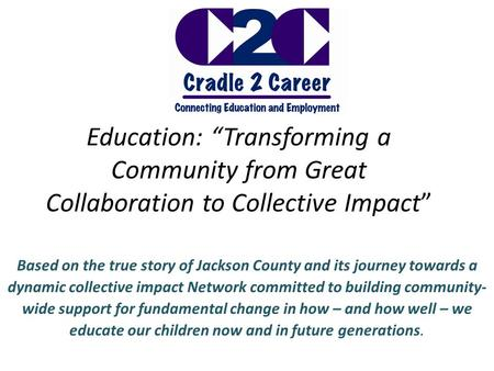 "Education: ""Transforming a Community from Great Collaboration to Collective Impact"" Based on the true story of Jackson County and its journey towards a."