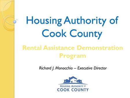 Housing Authority of Cook County Rental Assistance Demonstration Program Richard J. Monocchio – Executive Director.