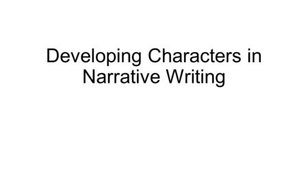 Developing Characters in Narrative Writing. Four Ways an Author Develops Characters: 1. Through direct description 2. Through character's actions 3. Through.