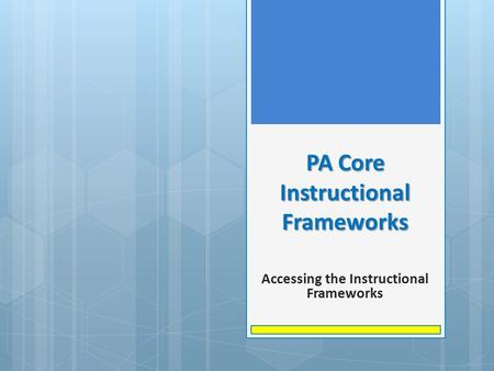 PA Core Instructional Frameworks Accessing the Instructional Frameworks.