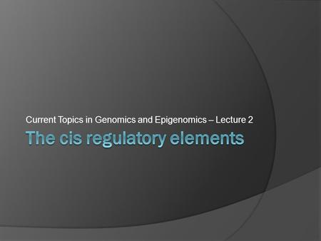 Current Topics in Genomics and Epigenomics – Lecture 2.
