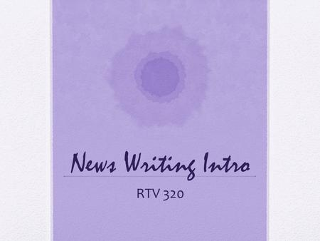 News Writing Intro RTV 320. What is a script? To produce a really well-rounded news story for radio or television you need to write a script. You'll need.