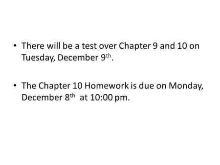 There will be a test over Chapter 9 and 10 on Tuesday, December 9 th. The Chapter 10 Homework is due on Monday, December 8 th at 10:00 pm.
