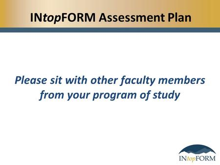 INtopFORM Assessment Plan Please sit with other faculty members from your program of study.