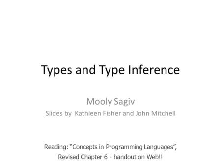 "Types and Type Inference Mooly Sagiv Slides by Kathleen Fisher and John Mitchell Reading: ""Concepts in Programming Languages"", Revised Chapter 6 - handout."