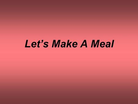 Let's Make A Meal. MENUMENU Desserts Main Dishes Side Dishes.