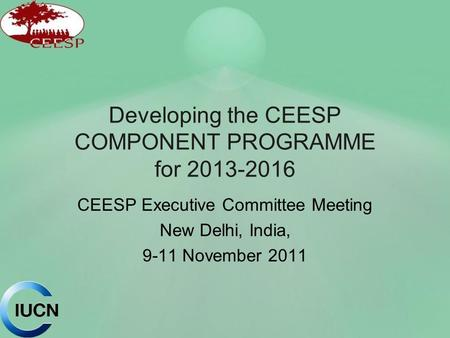 Developing the CEESP COMPONENT PROGRAMME for 2013-2016 CEESP Executive Committee Meeting New Delhi, India, 9-11 November 2011.