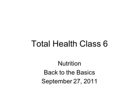 Total Health Class 6 Nutrition Back to the Basics September 27, 2011.