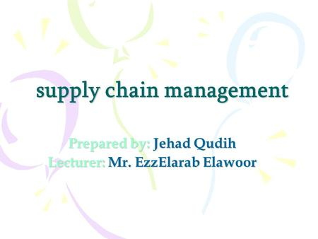 Supply chain management Prepared by: Jehad Qudih Lecturer: Mr. EzzElarab Elawoor.