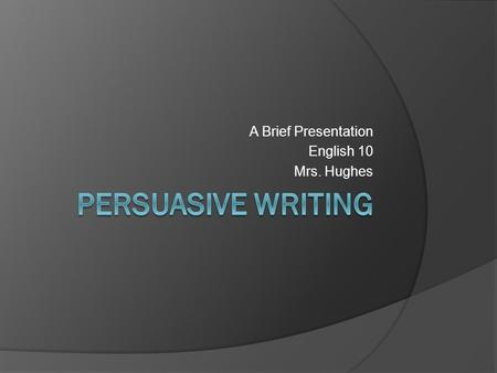 A Brief Presentation English 10 Mrs. Hughes Persuasive Writing A written work in which a writer presents a case for or against a particular position.