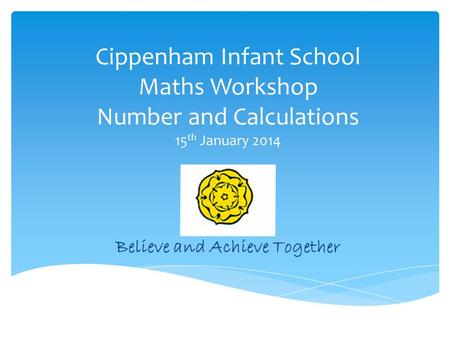 Cippenham Infant School Maths Workshop Number and Calculations 15 th January 2014 Believe and Achieve Together.