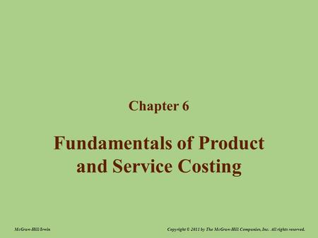 Fundamentals of Product and Service Costing Chapter 6 Copyright © 2011 by The McGraw-Hill Companies, Inc. All rights reserved.McGraw-Hill/Irwin.