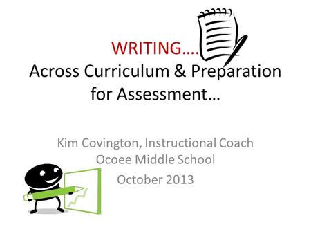 WRITING…. Across Curriculum & Preparation for Assessment… Kim Covington, Instructional Coach Ocoee Middle School October 2013.