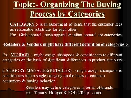 Topic:- Organizing The Buying Process by Categories CATEGORY :- is an assortment of items that the customer sees as reasonable substitute for each other.