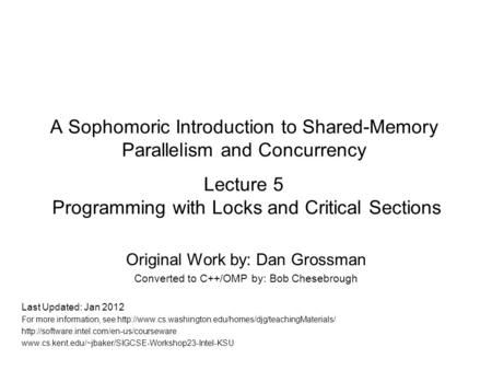 A Sophomoric Introduction to Shared-Memory Parallelism and Concurrency Lecture 5 Programming with Locks and Critical Sections Original Work by: Dan Grossman.