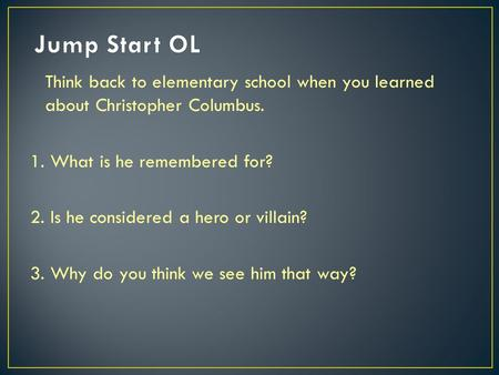 Think back to elementary school when you learned about Christopher Columbus. 1. What is he remembered for? 2. Is he considered a hero or villain? 3. Why.