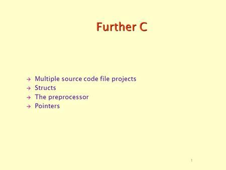 1 Further C  Multiple source code file projects  Structs  The preprocessor  Pointers.