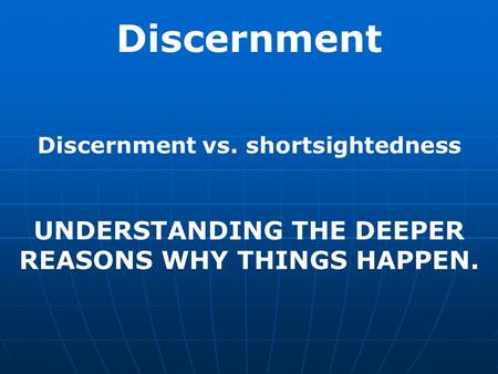Discernment UNDERSTANDING THE DEEPER REASONS WHY THINGS HAPPEN.
