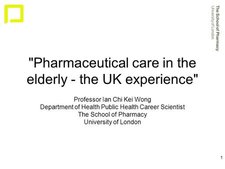 1 Pharmaceutical care in the elderly - the UK experience Professor Ian Chi Kei Wong Department of Health Public Health Career Scientist The School of.