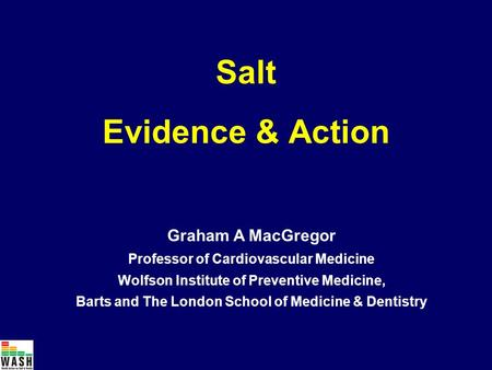 Salt Evidence & Action Graham A MacGregor Professor of Cardiovascular Medicine Wolfson Institute of Preventive Medicine, Barts and The London School of.