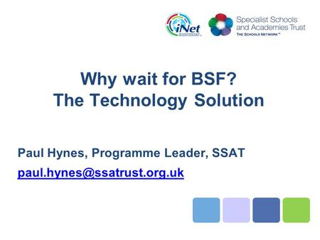 Why wait for BSF? The Technology Solution Paul Hynes, Programme Leader, SSAT