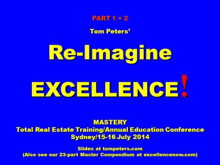 PART 1 + 2 Tom Peters' Re-Imagine EXCELLENCE ! MASTERY Total Real Estate Training/Annual Education Conference Sydney/15-16 July 2014 Slides at tompeters.com.