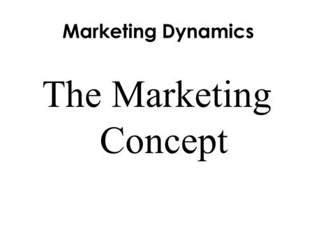 Marketing Dynamics The Marketing Concept. Objectives  Give examples of the five types of utility.  Explain the three elements of the marketing concept.