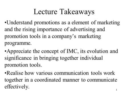 1 Lecture Takeaways Understand promotions as a element of marketing and the rising importance of advertising and promotion tools in a company's marketing.