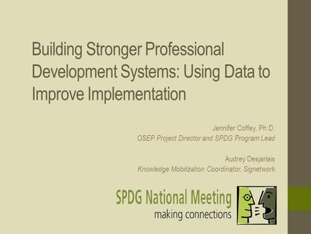 Building Stronger Professional Development Systems: Using Data to Improve Implementation Jennifer Coffey, Ph.D. OSEP Project Director and SPDG Program.