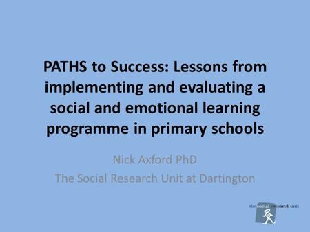 PATHS to Success: Lessons from implementing and evaluating a social and emotional learning programme in primary schools Nick Axford PhD The Social Research.