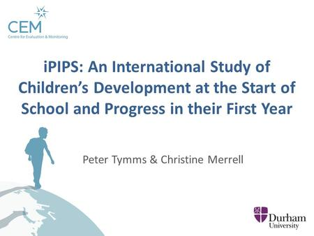 Peter Tymms & Christine Merrell iPIPS: An International Study of Children's Development at the Start of School and Progress in their First Year.