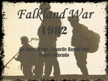 Falkland War 1982 By: Katrina Rue, Chanelle Harold and Sydney Oquendo.
