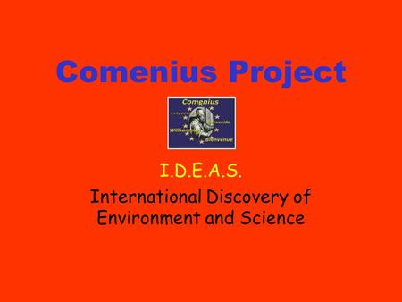 Comenius Project I.D.E.A.S. International Discovery of Environment and Science.